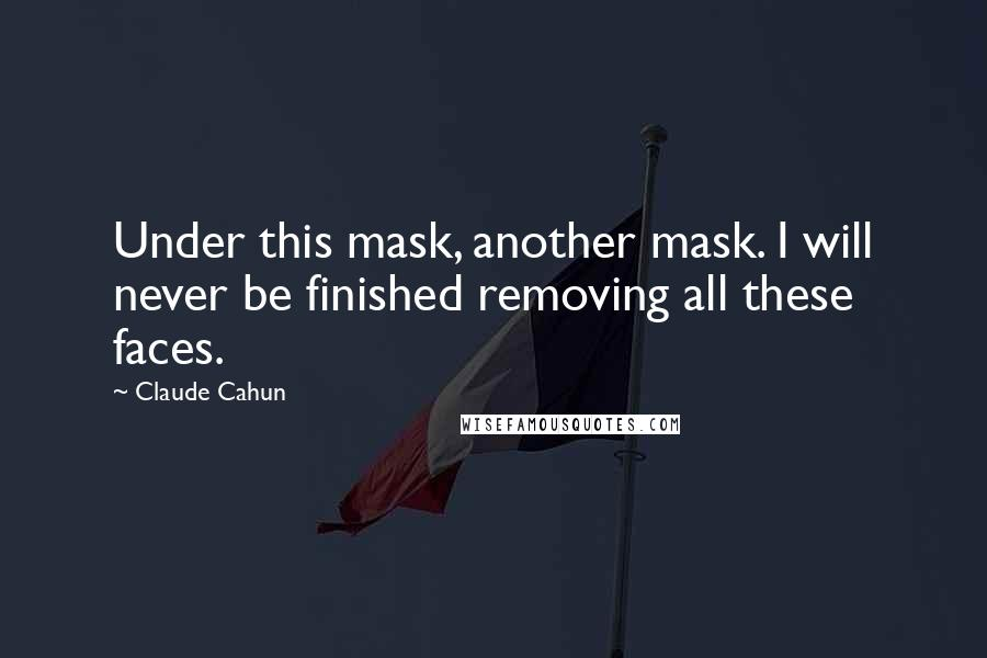 Claude Cahun quotes: Under this mask, another mask. I will never be finished removing all these faces.
