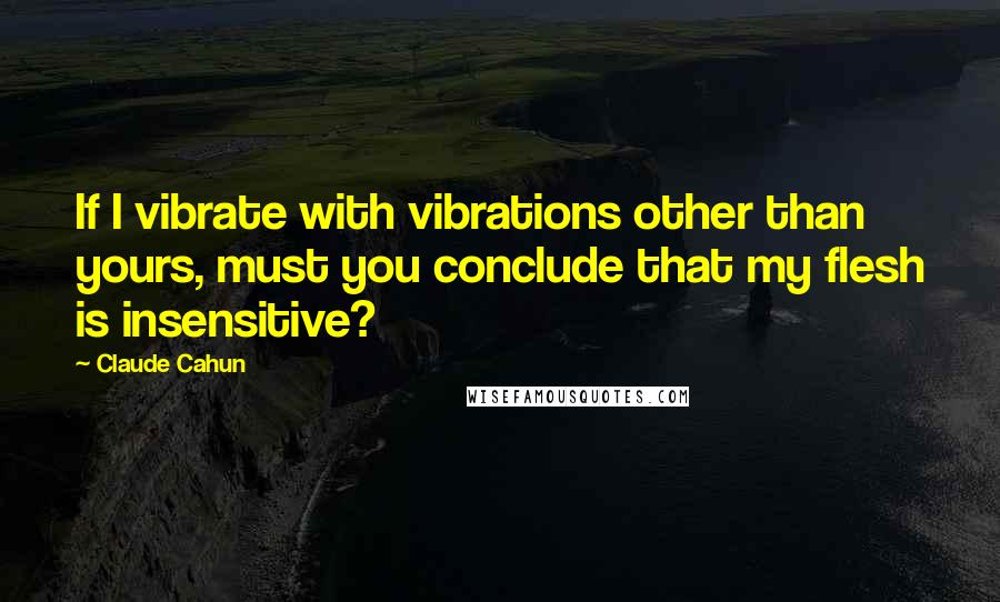 Claude Cahun quotes: If I vibrate with vibrations other than yours, must you conclude that my flesh is insensitive?