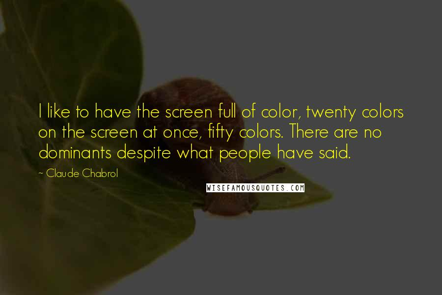 Claude Chabrol quotes: I like to have the screen full of color, twenty colors on the screen at once, fifty colors. There are no dominants despite what people have said.