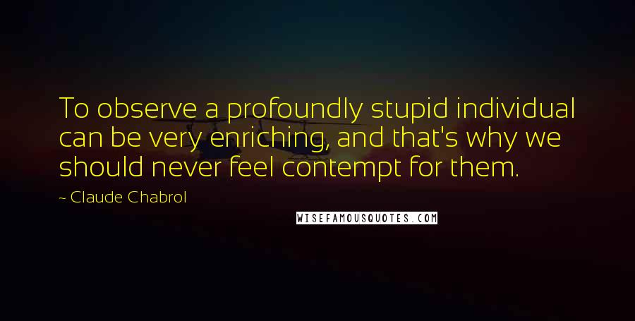 Claude Chabrol quotes: To observe a profoundly stupid individual can be very enriching, and that's why we should never feel contempt for them.