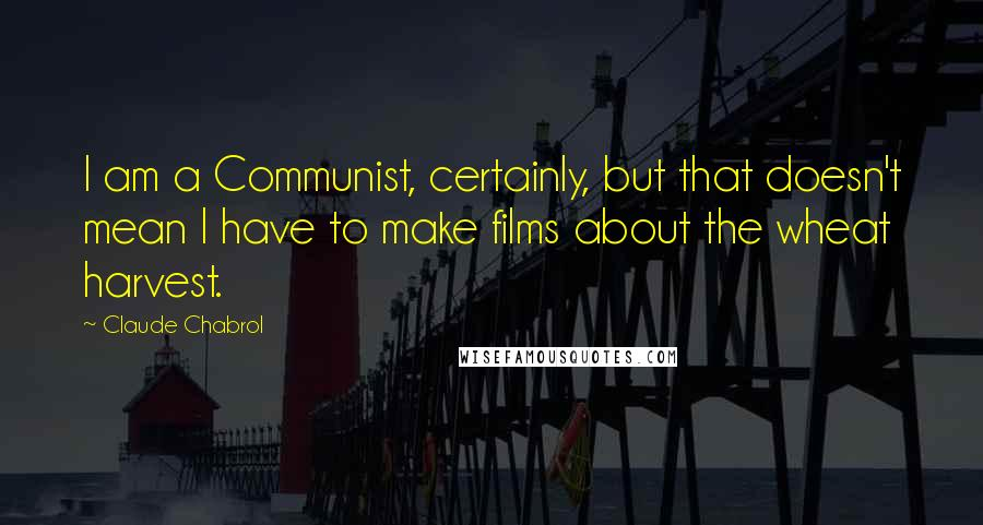 Claude Chabrol quotes: I am a Communist, certainly, but that doesn't mean I have to make films about the wheat harvest.