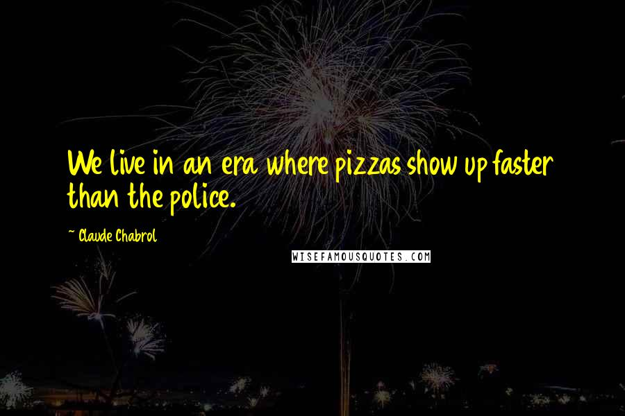 Claude Chabrol quotes: We live in an era where pizzas show up faster than the police.