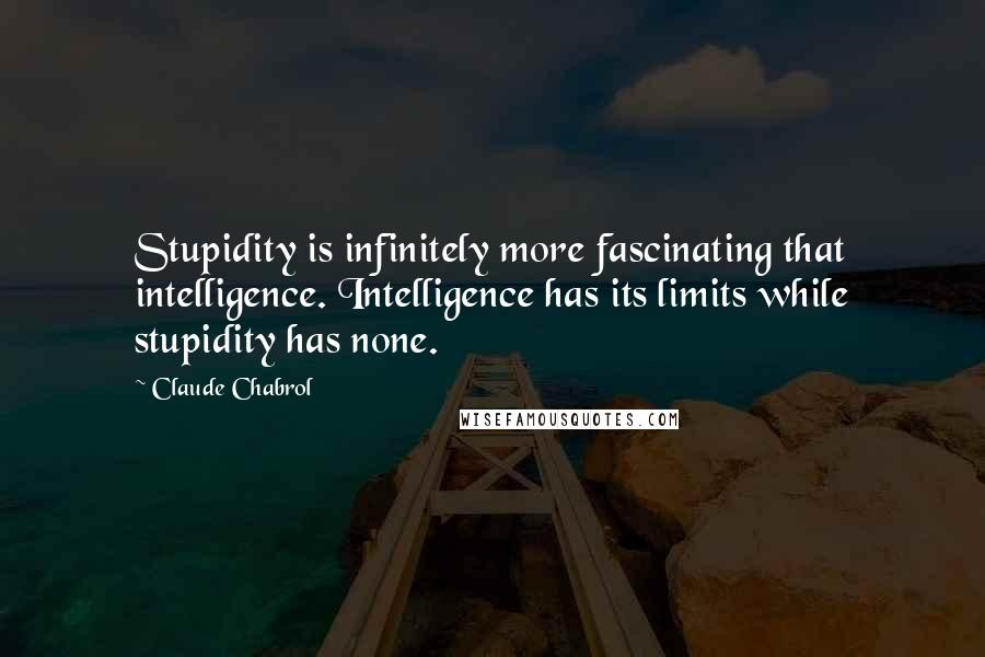 Claude Chabrol quotes: Stupidity is infinitely more fascinating that intelligence. Intelligence has its limits while stupidity has none.