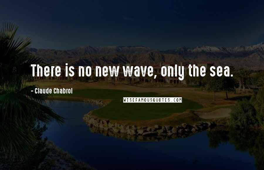 Claude Chabrol quotes: There is no new wave, only the sea.