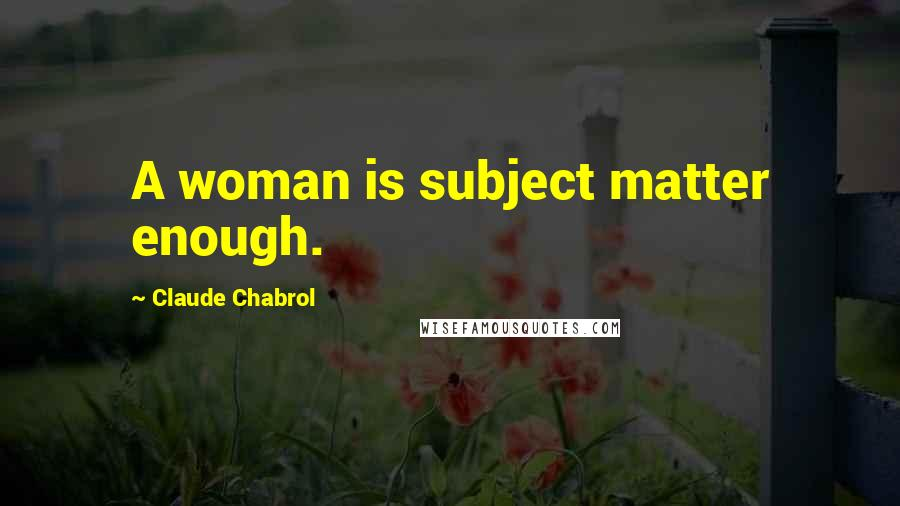Claude Chabrol quotes: A woman is subject matter enough.