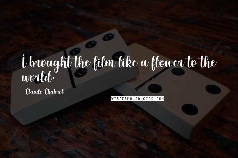 Claude Chabrol quotes: I brought the film like a flower to the world.
