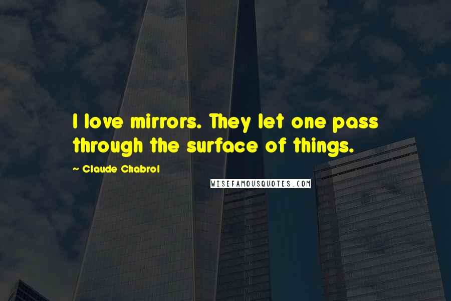 Claude Chabrol quotes: I love mirrors. They let one pass through the surface of things.