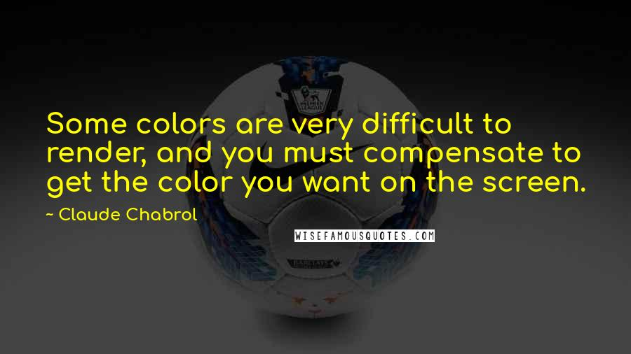 Claude Chabrol quotes: Some colors are very difficult to render, and you must compensate to get the color you want on the screen.