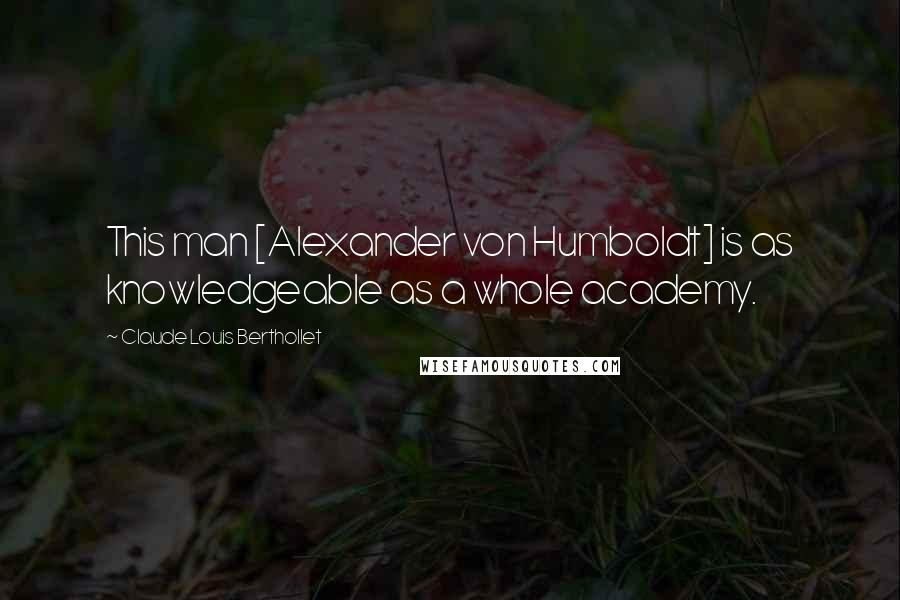 Claude Louis Berthollet quotes: This man [Alexander von Humboldt] is as knowledgeable as a whole academy.