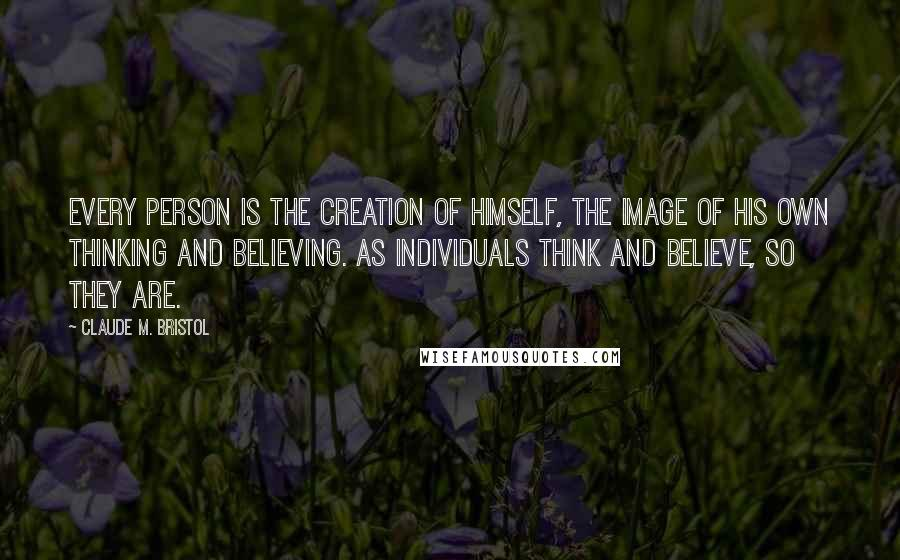 Claude M. Bristol quotes: Every person is the creation of himself, the image of his own thinking and believing. As individuals think and believe, so they are.