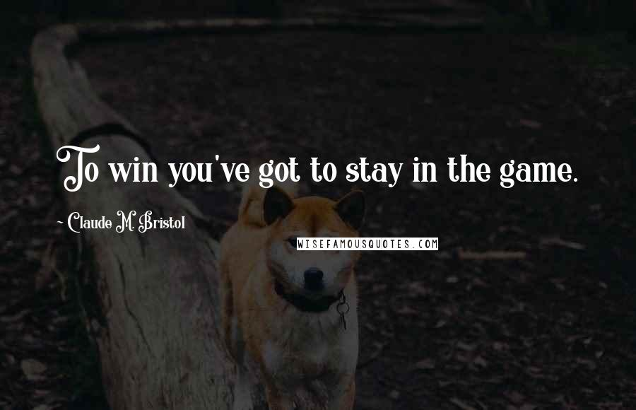 Claude M. Bristol quotes: To win you've got to stay in the game.