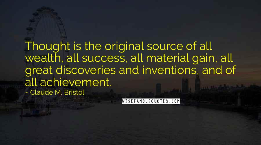 Claude M. Bristol quotes: Thought is the original source of all wealth, all success, all material gain, all great discoveries and inventions, and of all achievement.