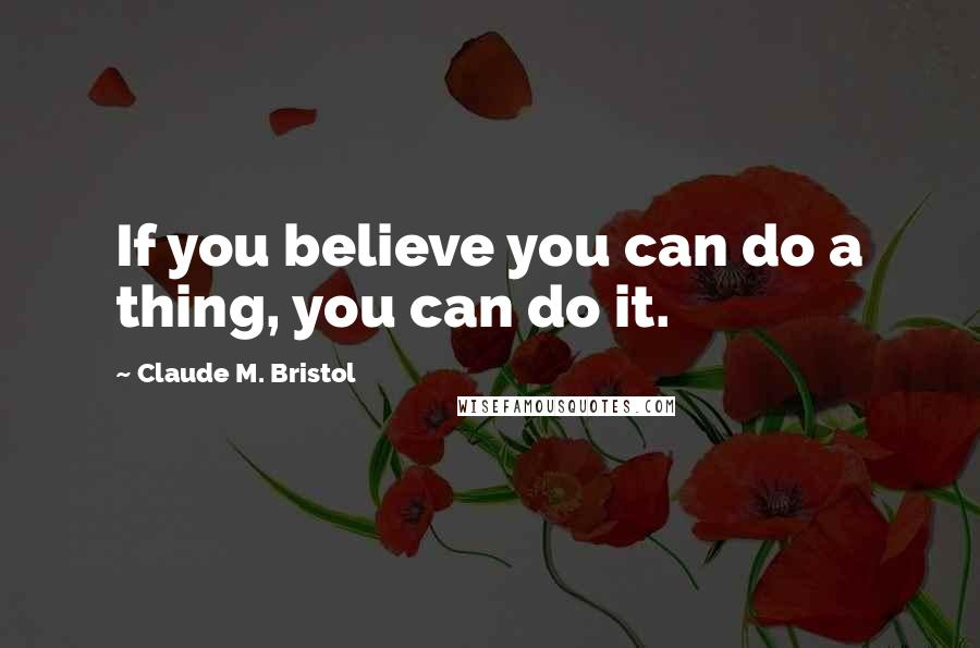 Claude M. Bristol quotes: If you believe you can do a thing, you can do it.