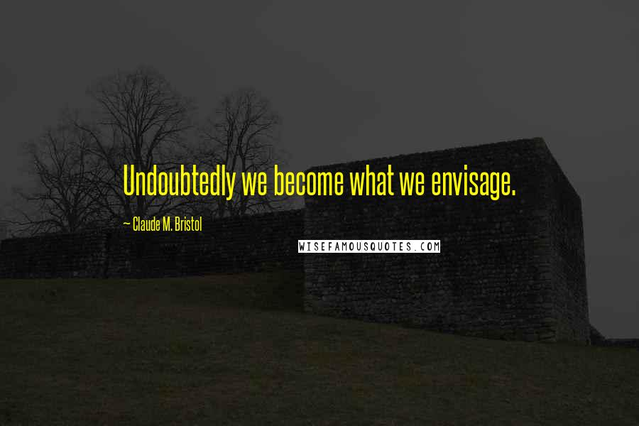 Claude M. Bristol quotes: Undoubtedly we become what we envisage.