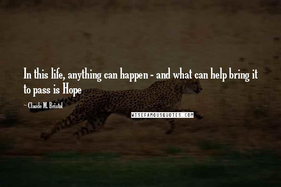 Claude M. Bristol quotes: In this life, anything can happen - and what can help bring it to pass is Hope