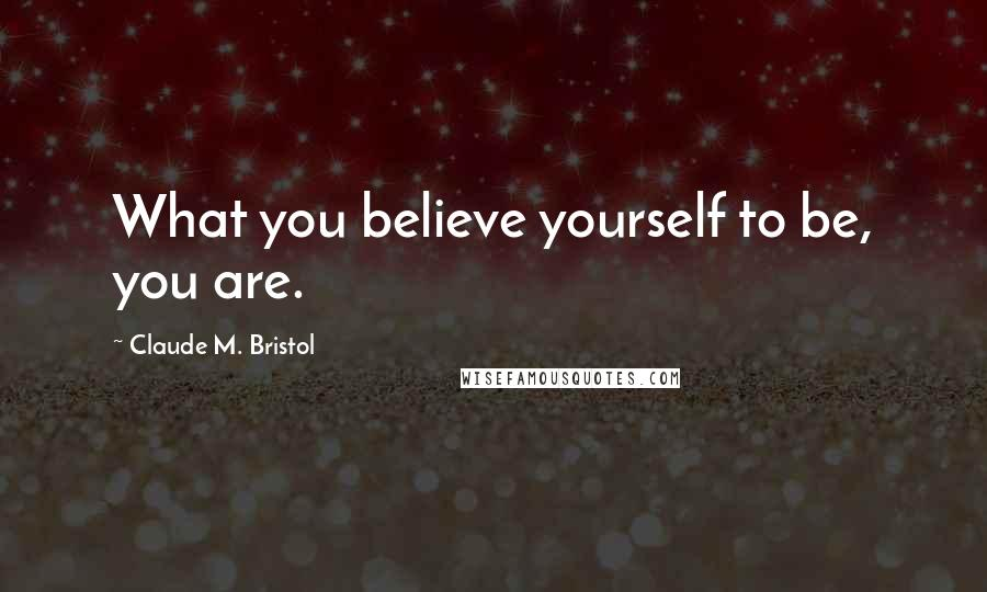 Claude M. Bristol quotes: What you believe yourself to be, you are.