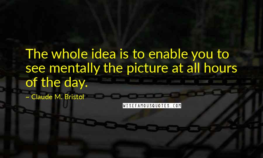 Claude M. Bristol quotes: The whole idea is to enable you to see mentally the picture at all hours of the day.