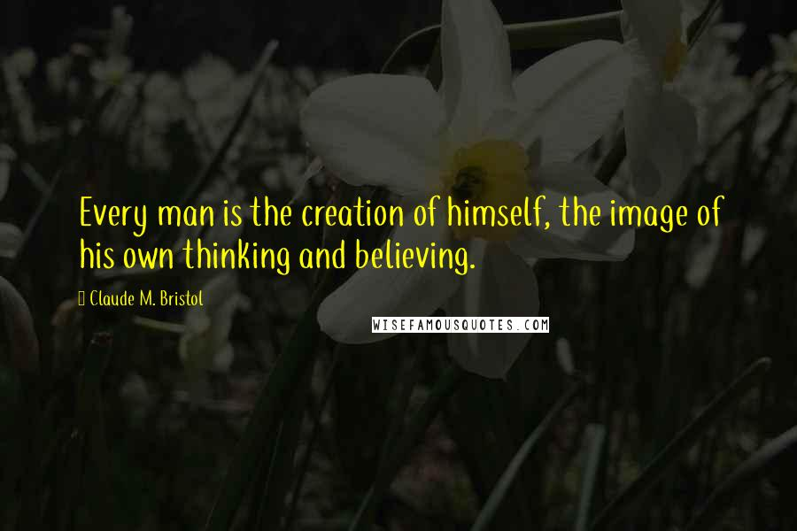 Claude M. Bristol quotes: Every man is the creation of himself, the image of his own thinking and believing.