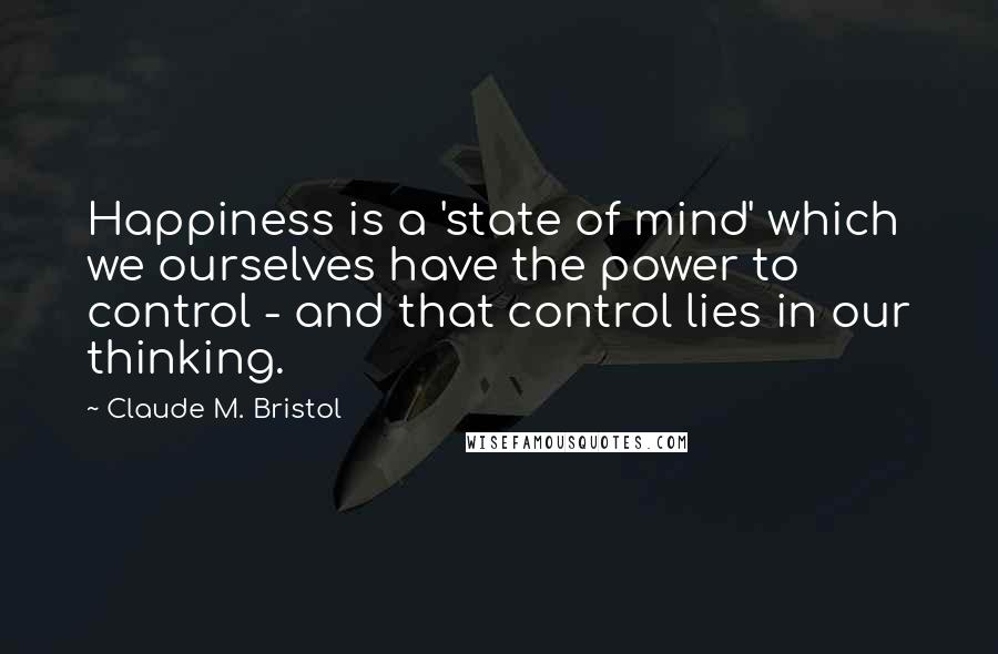 Claude M. Bristol quotes: Happiness is a 'state of mind' which we ourselves have the power to control - and that control lies in our thinking.
