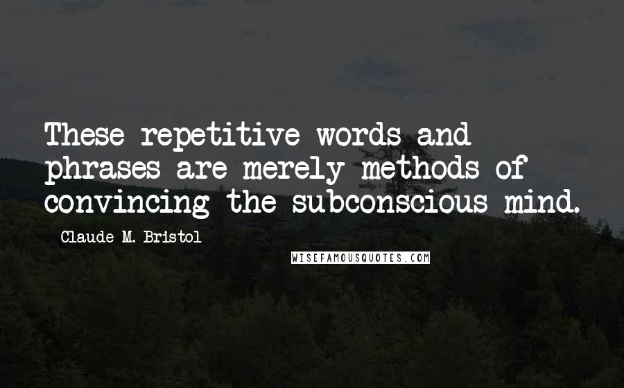 Claude M. Bristol quotes: These repetitive words and phrases are merely methods of convincing the subconscious mind.