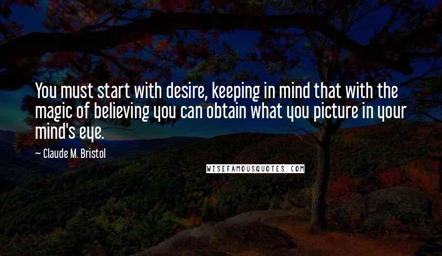 Claude M. Bristol quotes: You must start with desire, keeping in mind that with the magic of believing you can obtain what you picture in your mind's eye.
