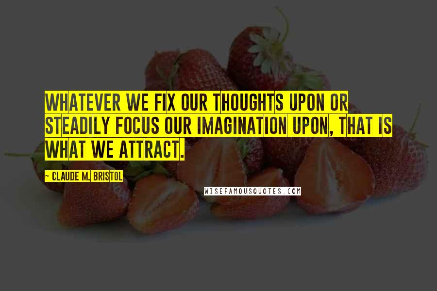 Claude M. Bristol quotes: Whatever we fix our thoughts upon or steadily focus our imagination upon, that is what we attract.
