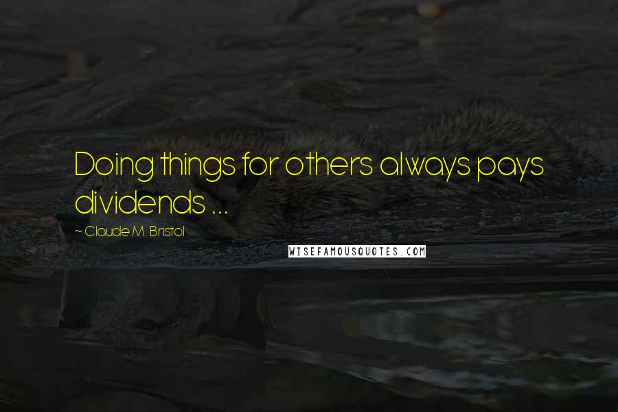 Claude M. Bristol quotes: Doing things for others always pays dividends ...