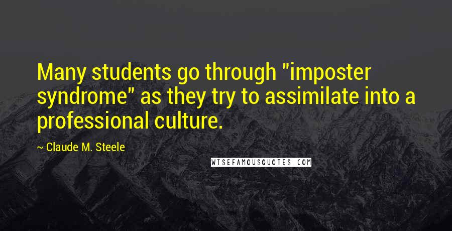 """Claude M. Steele quotes: Many students go through """"imposter syndrome"""" as they try to assimilate into a professional culture."""