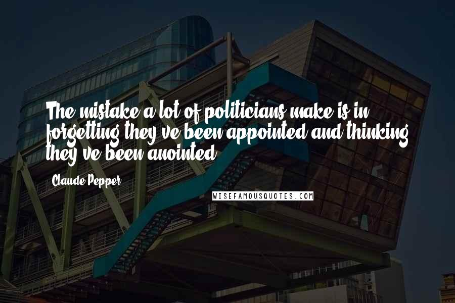 Claude Pepper quotes: The mistake a lot of politicians make is in forgetting they've been appointed and thinking they've been anointed.