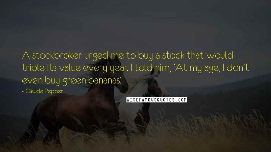 Claude Pepper quotes: A stockbroker urged me to buy a stock that would triple its value every year. I told him, 'At my age, I don't even buy green bananas.'