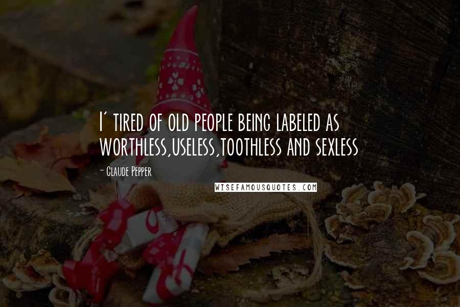 Claude Pepper quotes: I' tired of old people being labeled as worthless,useless,toothless and sexless