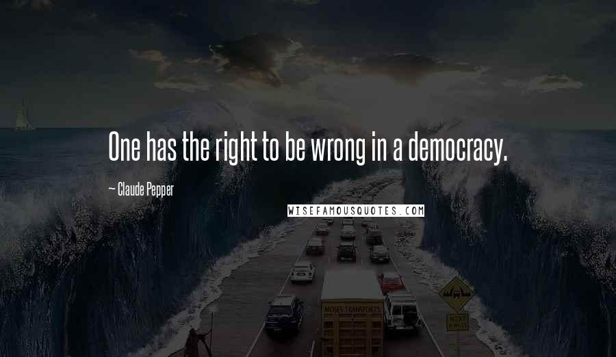 Claude Pepper quotes: One has the right to be wrong in a democracy.