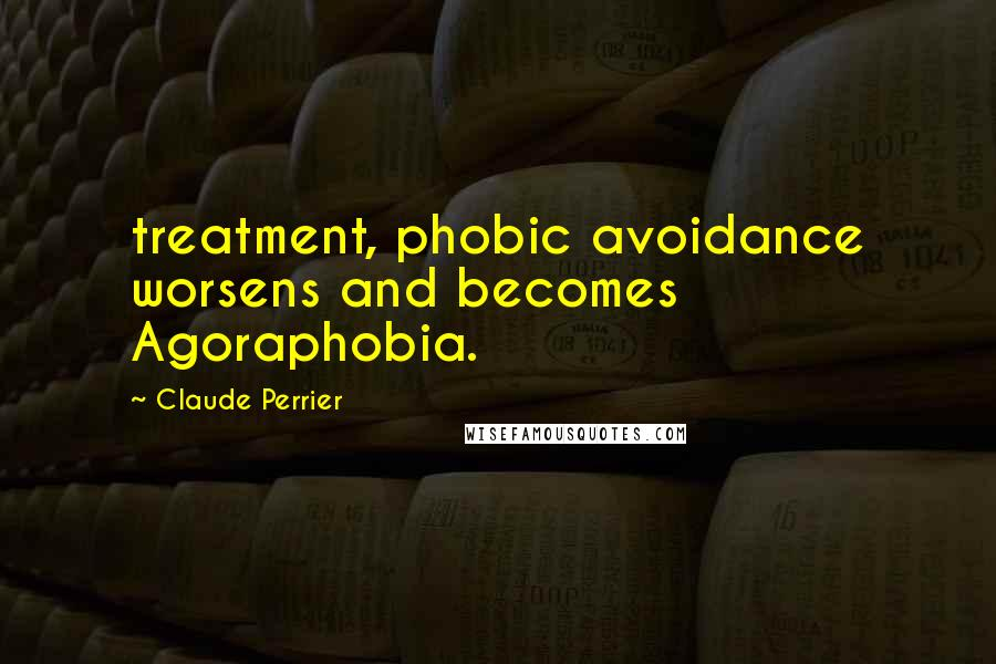 Claude Perrier quotes: treatment, phobic avoidance worsens and becomes Agoraphobia.