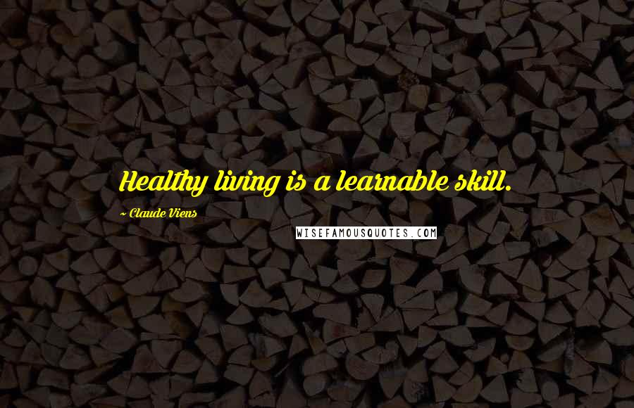 Claude Viens quotes: Healthy living is a learnable skill.