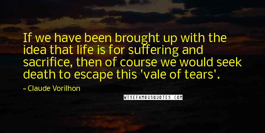 Claude Vorilhon quotes: If we have been brought up with the idea that life is for suffering and sacrifice, then of course we would seek death to escape this 'vale of tears'.