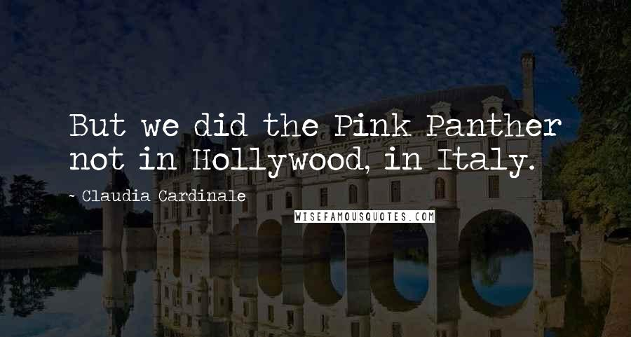Claudia Cardinale quotes: But we did the Pink Panther not in Hollywood, in Italy.