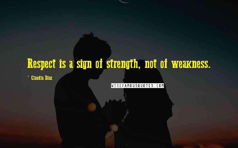Claudia Diaz quotes: Respect is a sign of strength, not of weakness.