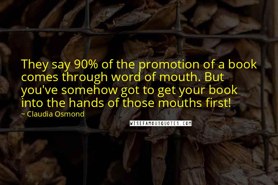 Claudia Osmond quotes: They say 90% of the promotion of a book comes through word of mouth. But you've somehow got to get your book into the hands of those mouths first!
