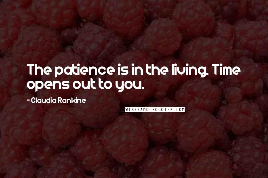 Claudia Rankine quotes: The patience is in the living. Time opens out to you.