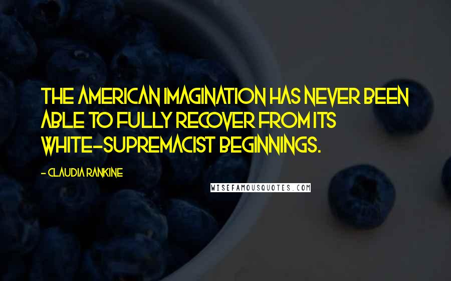 Claudia Rankine quotes: The American imagination has never been able to fully recover from its white-supremacist beginnings.