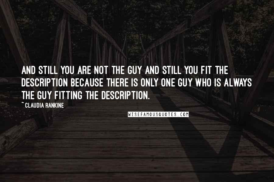 Claudia Rankine quotes: And still you are not the guy and still you fit the description because there is only one guy who is always the guy fitting the description.