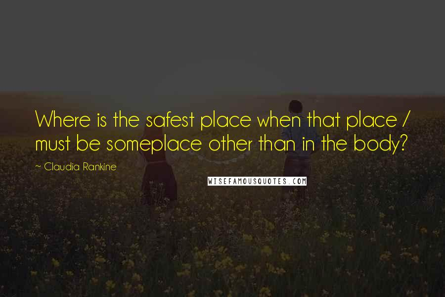 Claudia Rankine quotes: Where is the safest place when that place / must be someplace other than in the body?
