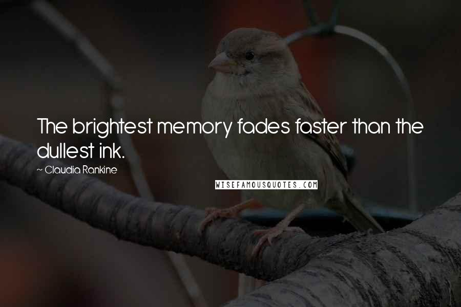 Claudia Rankine quotes: The brightest memory fades faster than the dullest ink.