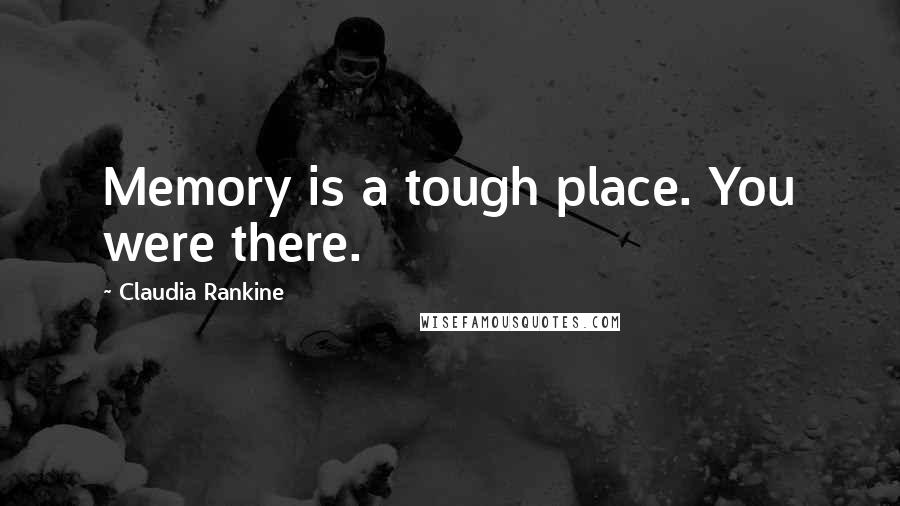 Claudia Rankine quotes: Memory is a tough place. You were there.