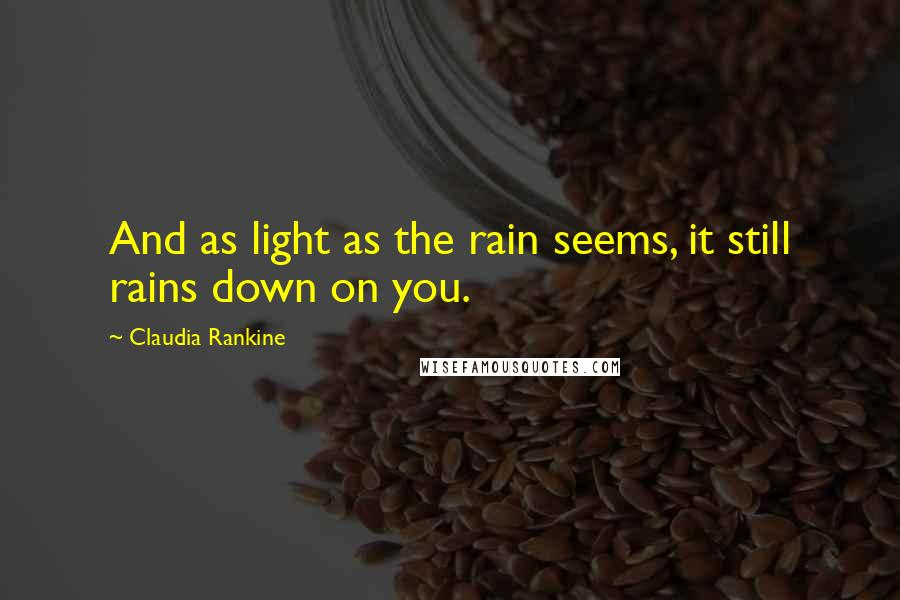 Claudia Rankine quotes: And as light as the rain seems, it still rains down on you.