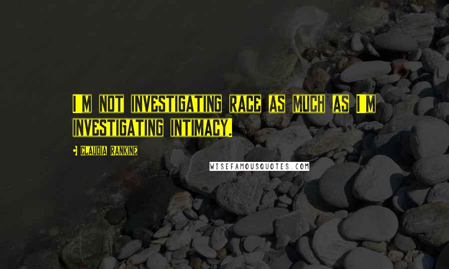 Claudia Rankine quotes: I'm not investigating race as much as I'm investigating intimacy.