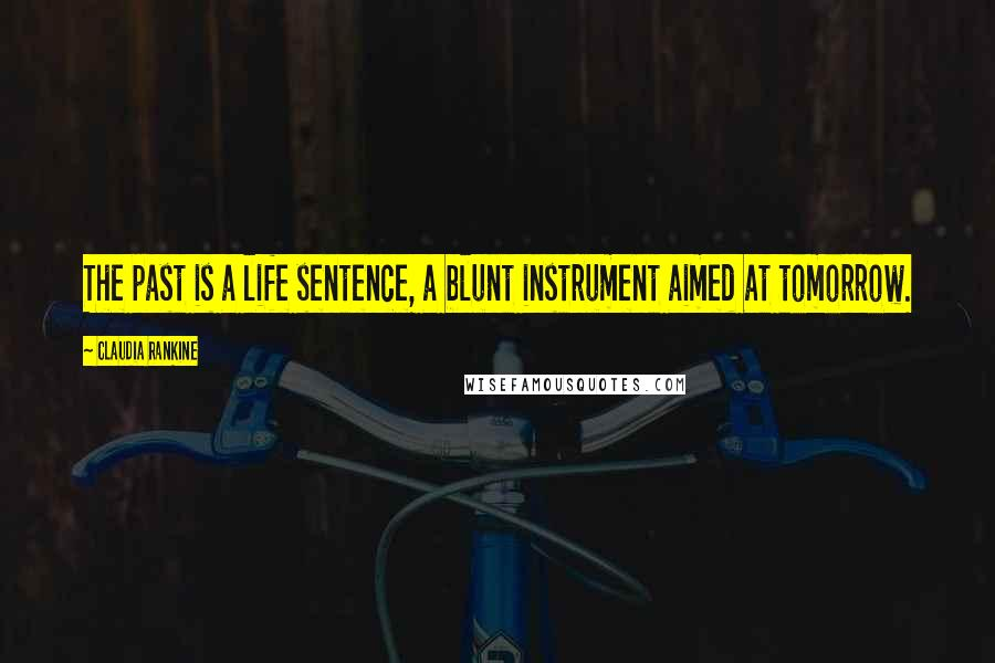 Claudia Rankine quotes: The past is a life sentence, a blunt instrument aimed at tomorrow.