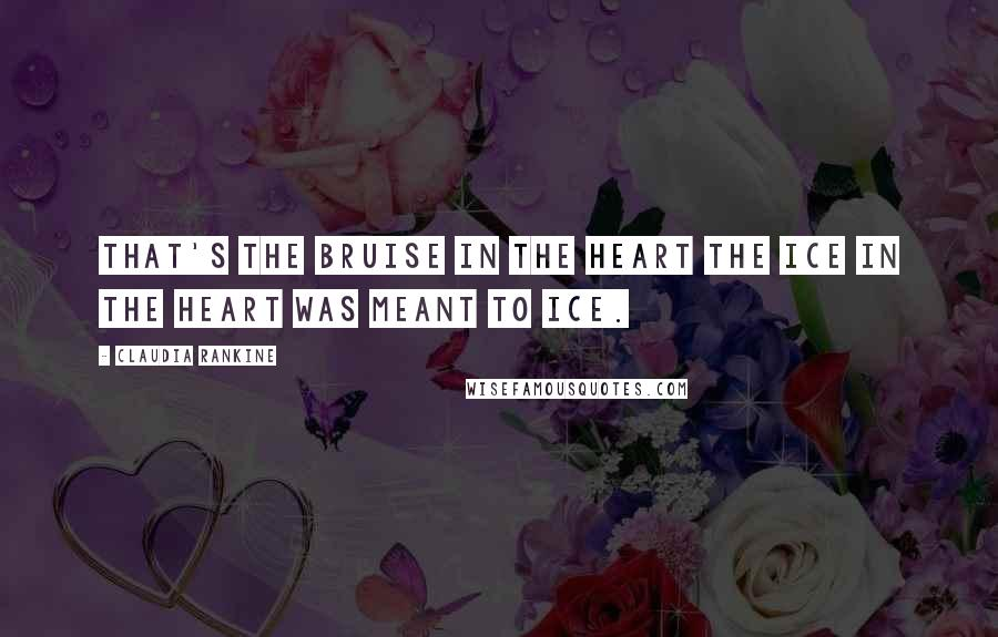 Claudia Rankine quotes: That's the bruise in the heart the ice in the heart was meant to ice.