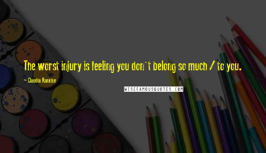Claudia Rankine quotes: The worst injury is feeling you don't belong so much / to you.