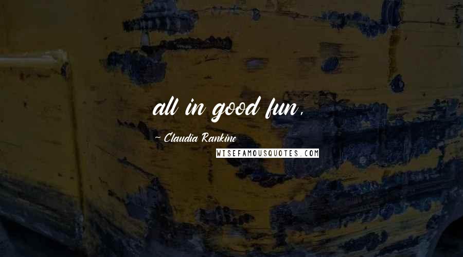 Claudia Rankine quotes: all in good fun,